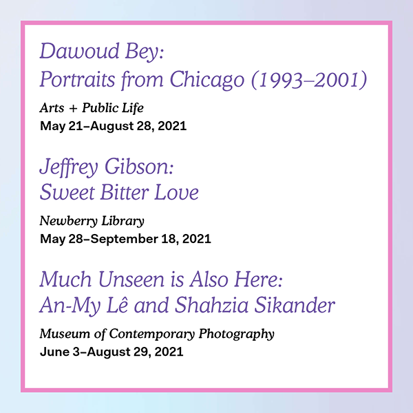 Digital poster reads: Dawoud Bey Portraits from Chicago (1993–2001), Arts + Public Life; Jeffrey Gibson Sweet Bitter Love, Newberry Library; Much Unseen is Also Here An-My Lê and Shahzia Sikander, MoCP